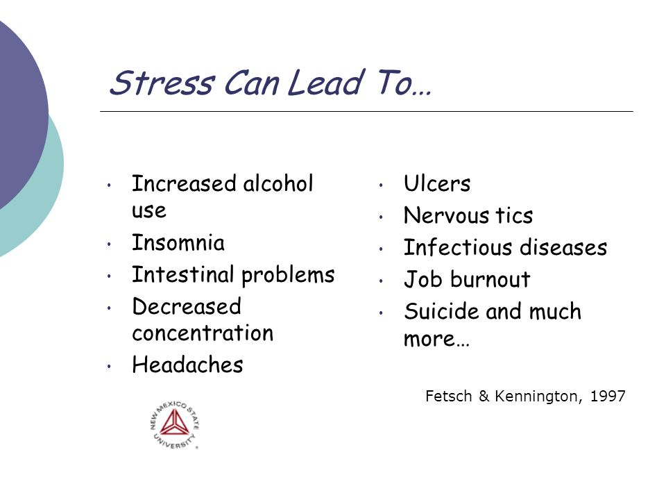 Stress Can Lead To… Increased alcohol use Insomnia Intestinal problems Decreased concentration Headaches Ulcers Nervous tics Infectious diseases Job burnout Suicide and much more… Fetsch & Kennington, 1997