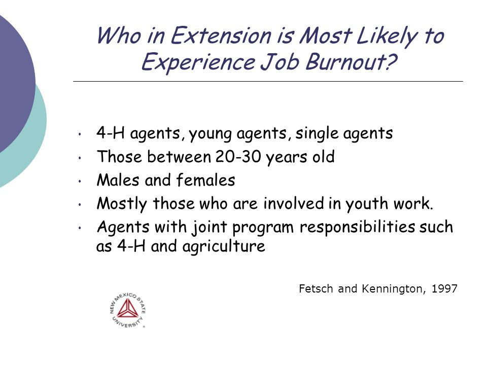 Who in Extension is Most Likely to Experience Job Burnout? 4-H agents, young agents, single agents Those between 20-30 years old Males and females Mos