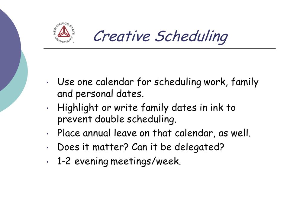 Creative Scheduling Use one calendar for scheduling work, family and personal dates. Highlight or write family dates in ink to prevent double scheduli