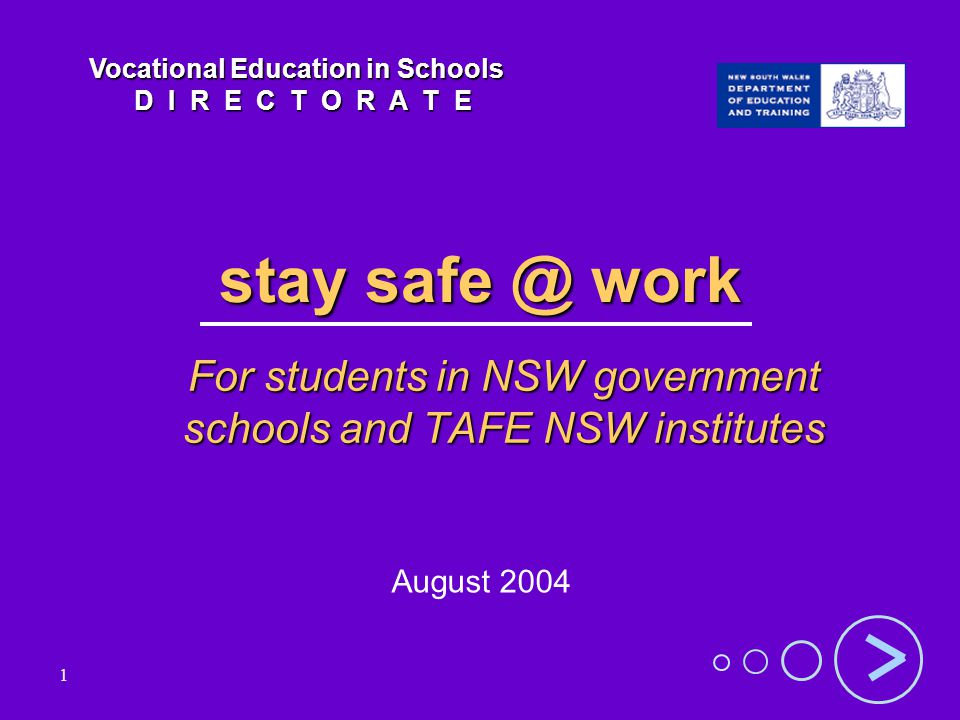 1 stay safe @ work For students in NSW government schools and TAFE NSW institutes August 2004 Vocational Education in Schools D I R E C T O R A T E D I R E C T O R A T E