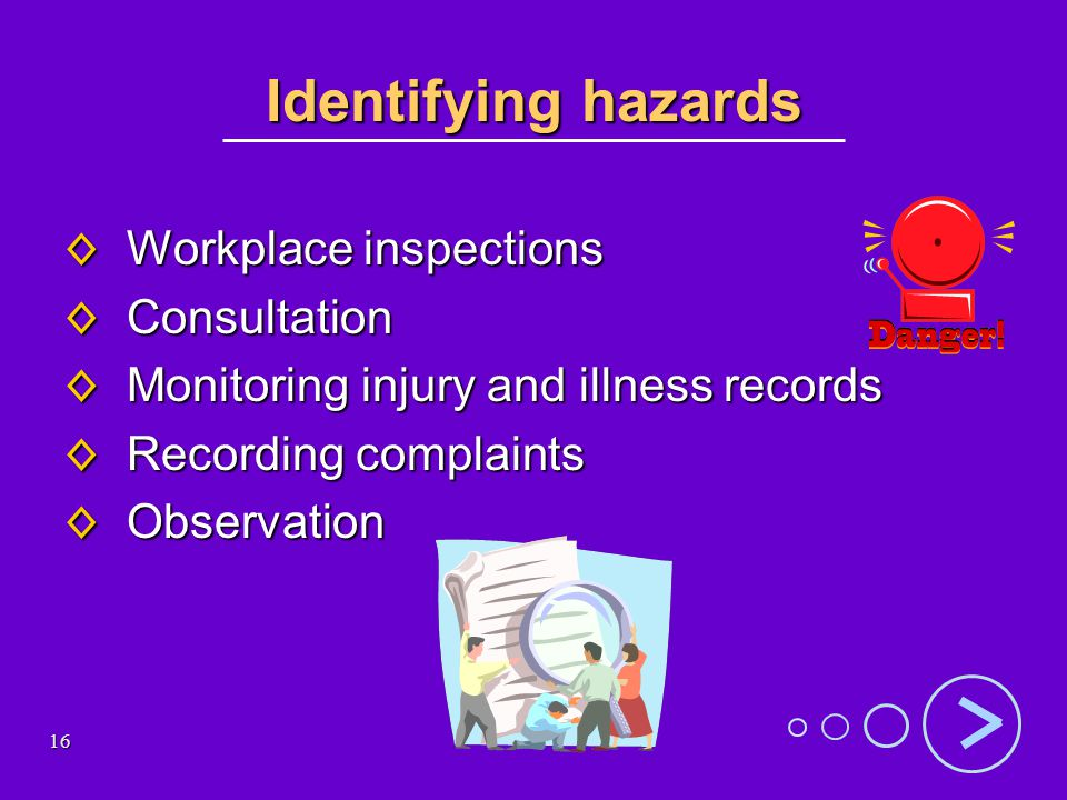 16 Identifying hazards Workplace inspections Workplace inspections Consultation Consultation Monitoring injury and illness records Monitoring injury and illness records Recording complaints Recording complaints Observation Observation