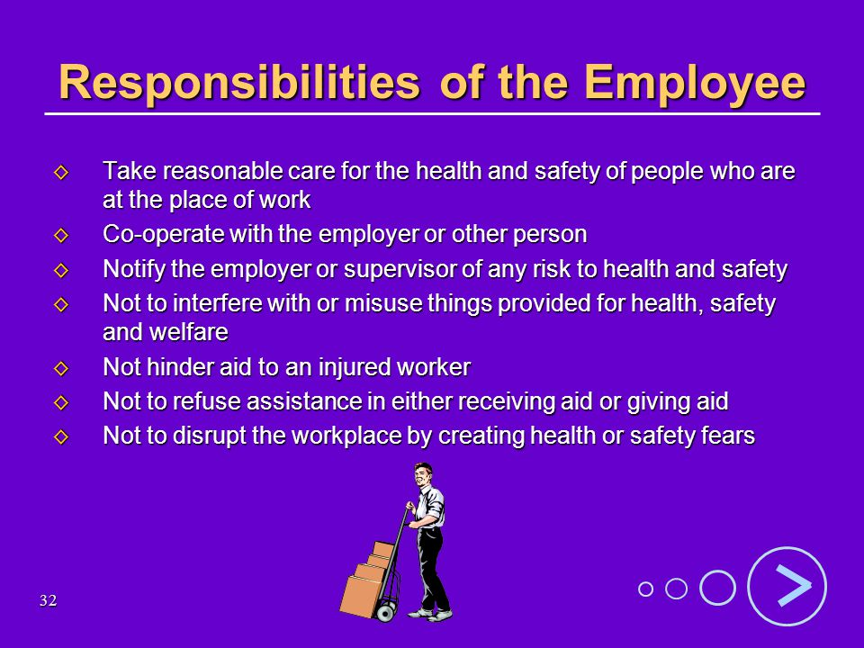 32 Responsibilities of the Employee Take reasonable care for the health and safety of people who are at the place of work Take reasonable care for the health and safety of people who are at the place of work Co-operate with the employer or other person Co-operate with the employer or other person Notify the employer or supervisor of any risk to health and safety Notify the employer or supervisor of any risk to health and safety Not to interfere with or misuse things provided for health, safety and welfare Not to interfere with or misuse things provided for health, safety and welfare Not hinder aid to an injured worker Not hinder aid to an injured worker Not to refuse assistance in either receiving aid or giving aid Not to refuse assistance in either receiving aid or giving aid Not to disrupt the workplace by creating health or safety fears Not to disrupt the workplace by creating health or safety fears