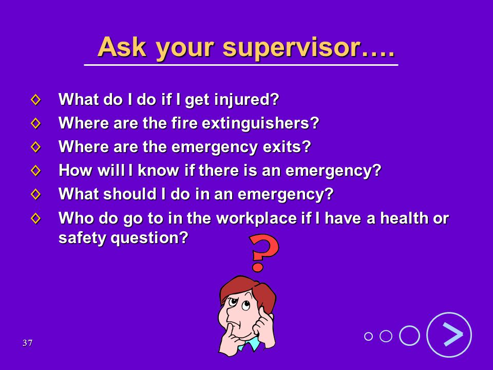 37 Ask your supervisor…. What do I do if I get injured.