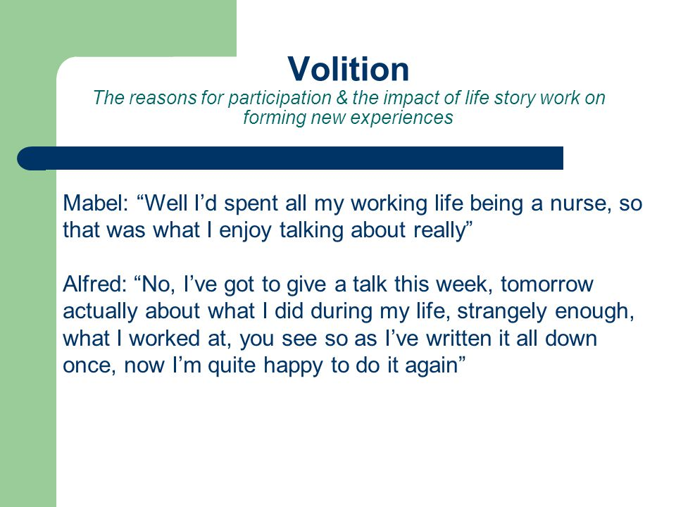 Volition The reasons for participation & the impact of life story work on forming new experiences Mabel: Well Id spent all my working life being a nurse, so that was what I enjoy talking about really Alfred: No, Ive got to give a talk this week, tomorrow actually about what I did during my life, strangely enough, what I worked at, you see so as Ive written it all down once, now Im quite happy to do it again