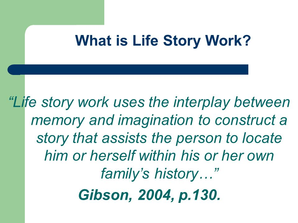Life story work uses the interplay between memory and imagination to construct a story that assists the person to locate him or herself within his or her own familys history… Gibson, 2004, p.130.