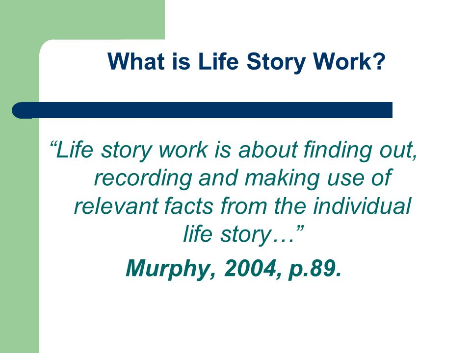 Life story work is about finding out, recording and making use of relevant facts from the individual life story… Murphy, 2004, p.89.