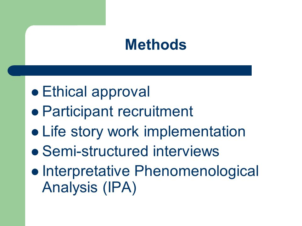 Methods Ethical approval Participant recruitment Life story work implementation Semi-structured interviews Interpretative Phenomenological Analysis (IPA)