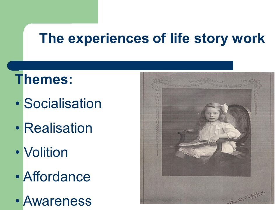 The experiences of life story work Themes: Socialisation Realisation Volition Affordance Awareness