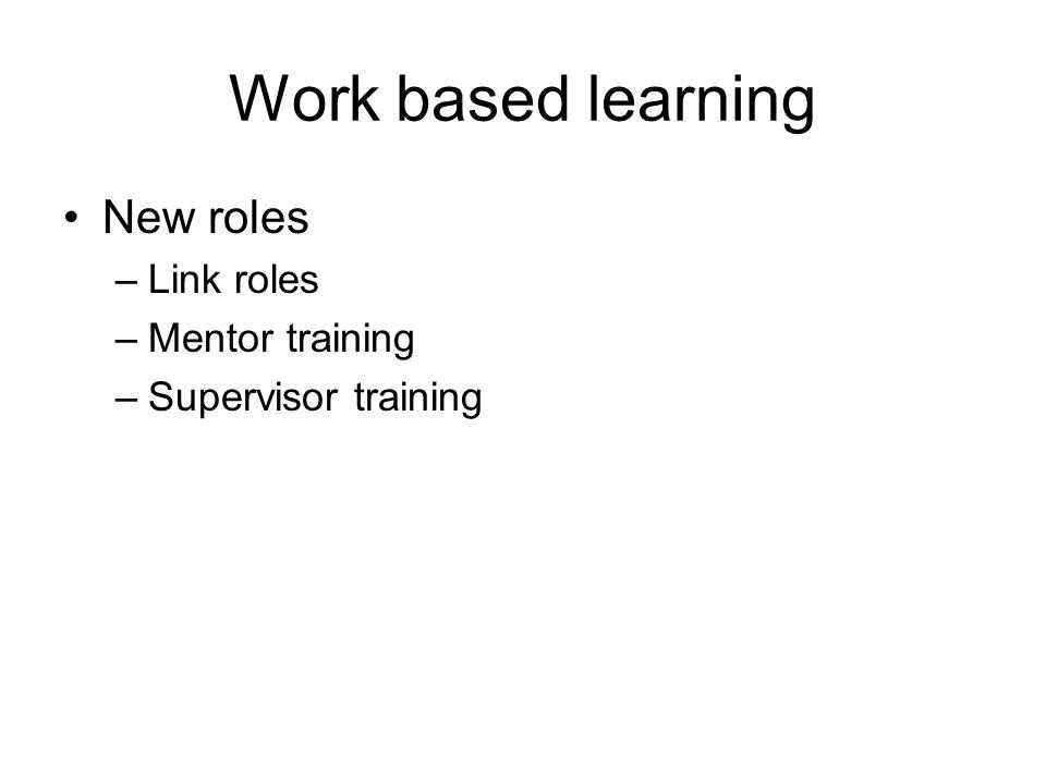 Work based learning New roles –Link roles –Mentor training –Supervisor training