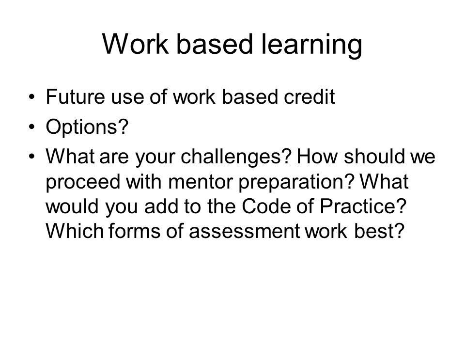 Work based learning Future use of work based credit Options? What are your challenges? How should we proceed with mentor preparation? What would you a