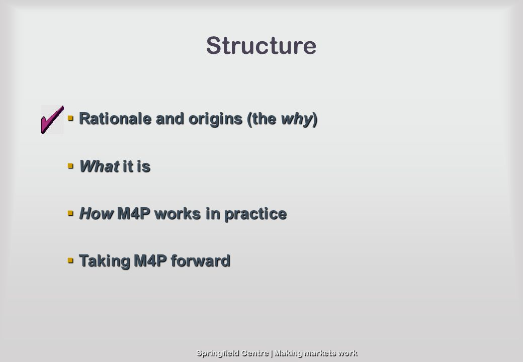 Springfield Centre | Making markets work Structure Rationale and origins (the why) Rationale and origins (the why) What it is What it is How M4P works