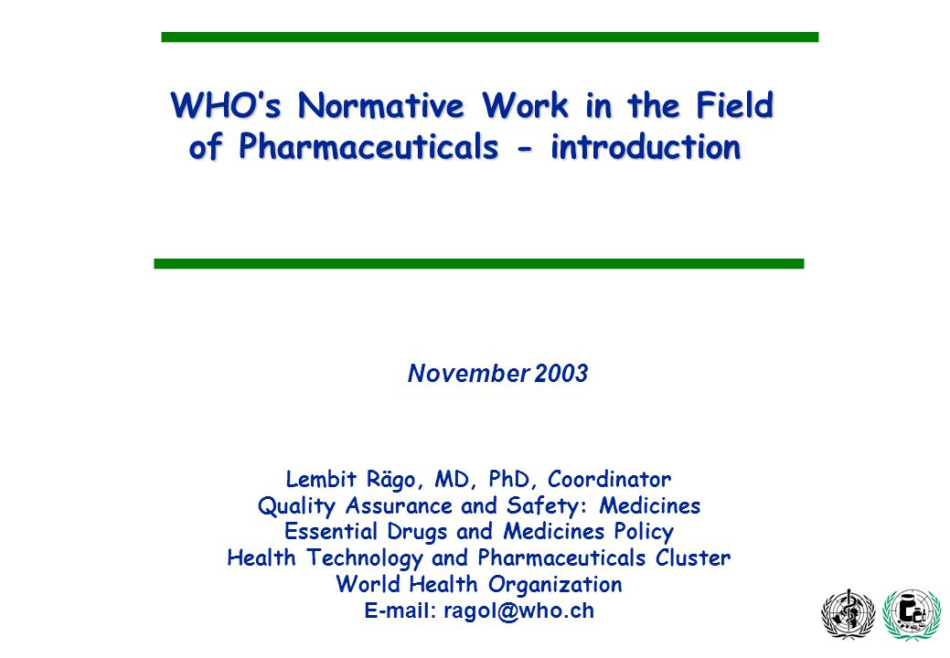 WHOs Normative Work in the Field of Pharmaceuticals - introduction Lembit Rägo, MD, PhD, Coordinator Quality Assurance and Safety: Medicines Essential Drugs and Medicines Policy Health Technology and Pharmaceuticals Cluster World Health Organization E-mail: ragol@who.ch November 2003