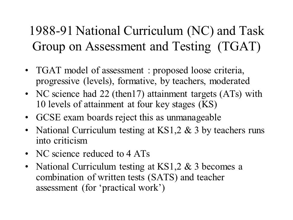 1988-91 National Curriculum (NC) and Task Group on Assessment and Testing (TGAT) TGAT model of assessment : proposed loose criteria, progressive (leve