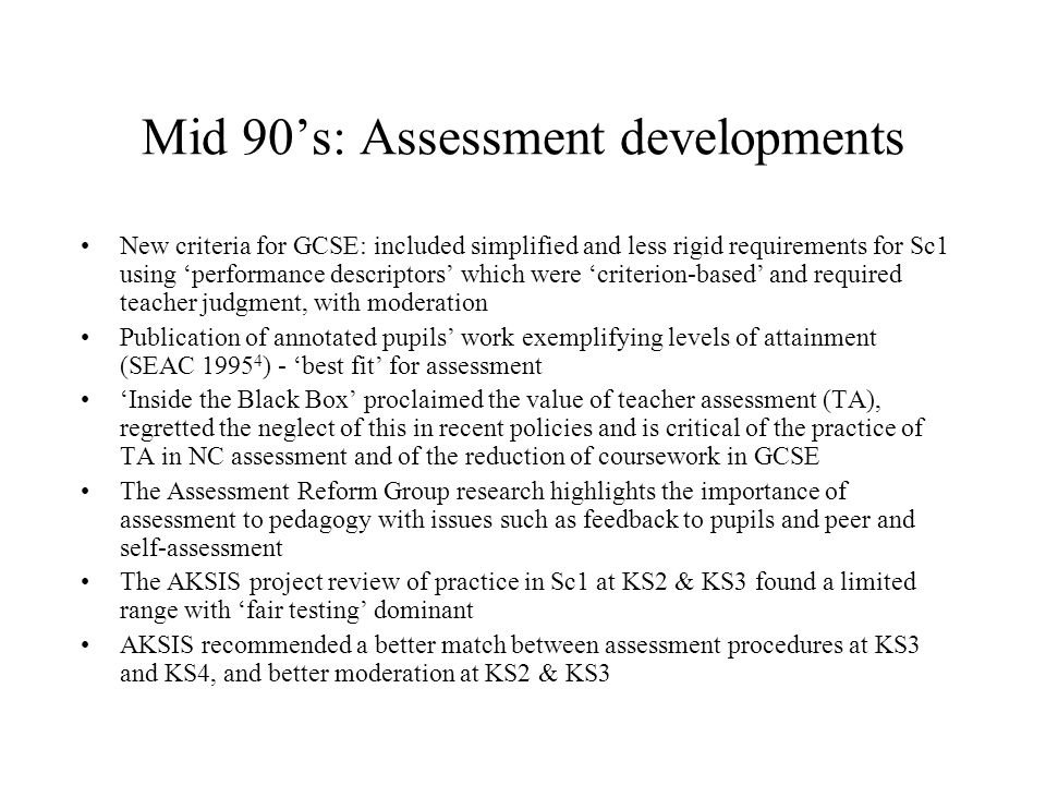 Mid 90s: Assessment developments New criteria for GCSE: included simplified and less rigid requirements for Sc1 using performance descriptors which were criterion-based and required teacher judgment, with moderation Publication of annotated pupils work exemplifying levels of attainment (SEAC 1995 4 ) - best fit for assessment Inside the Black Box proclaimed the value of teacher assessment (TA), regretted the neglect of this in recent policies and is critical of the practice of TA in NC assessment and of the reduction of coursework in GCSE The Assessment Reform Group research highlights the importance of assessment to pedagogy with issues such as feedback to pupils and peer and self-assessment The AKSIS project review of practice in Sc1 at KS2 & KS3 found a limited range with fair testing dominant AKSIS recommended a better match between assessment procedures at KS3 and KS4, and better moderation at KS2 & KS3