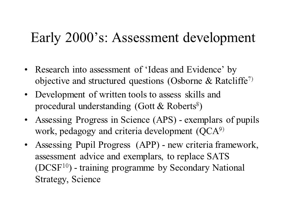 Early 2000s: Assessment development Research into assessment of Ideas and Evidence by objective and structured questions (Osborne & Ratcliffe 7) Development of written tools to assess skills and procedural understanding (Gott & Roberts 8 ) Assessing Progress in Science (APS) - exemplars of pupils work, pedagogy and criteria development (QCA 9) Assessing Pupil Progress (APP) - new criteria framework, assessment advice and exemplars, to replace SATS (DCSF 10 ) - training programme by Secondary National Strategy, Science