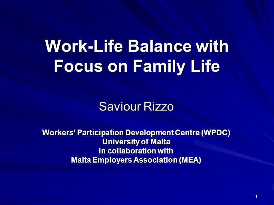 1 Work-Life Balance with Focus on Family Life Saviour Rizzo Workers Participation Development Centre (WPDC) University of Malta In collaboration with Malta Employers Association (MEA)