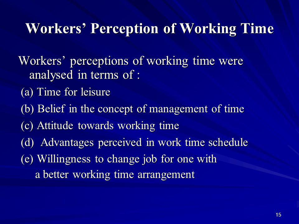 15 Workers Perception of Working Time Workers perceptions of working time were analysed in terms of : (a) Time for leisure (a) Time for leisure (b) Belief in the concept of management of time (b) Belief in the concept of management of time (c) Attitude towards working time (c) Attitude towards working time (d) Advantages perceived in work time schedule (d) Advantages perceived in work time schedule (e) Willingness to change job for one with (e) Willingness to change job for one with a better working time arrangement a better working time arrangement