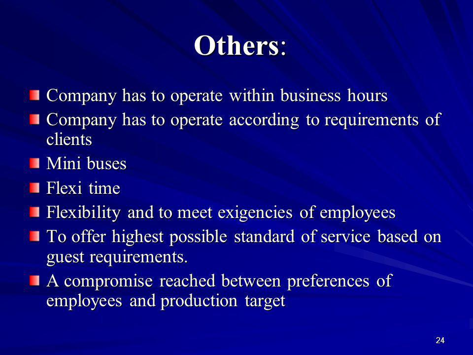 24 Others: Others: Company has to operate within business hours Company has to operate according to requirements of clients Mini buses Flexi time Flexibility and to meet exigencies of employees To offer highest possible standard of service based on guest requirements.