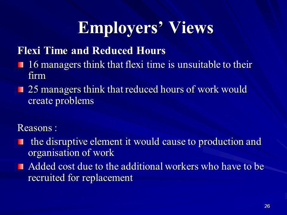26 Employers Views Employers Views Flexi Time and Reduced Hours Flexi Time and Reduced Hours 16 managers think that flexi time is unsuitable to their firm 25 managers think that reduced hours of work would create problems Reasons : the disruptive element it would cause to production and organisation of work the disruptive element it would cause to production and organisation of work Added cost due to the additional workers who have to be recruited for replacement