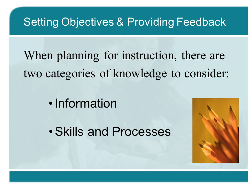 When planning for instruction, there are two categories of knowledge to consider: Information Skills and Processes Setting Objectives & Providing Feedback