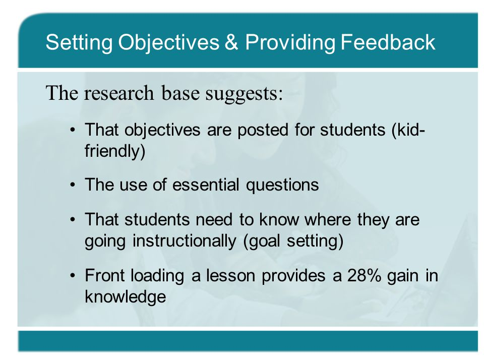 The research base suggests: That objectives are posted for students (kid- friendly) The use of essential questions That students need to know where they are going instructionally (goal setting) Front loading a lesson provides a 28% gain in knowledge Setting Objectives & Providing Feedback