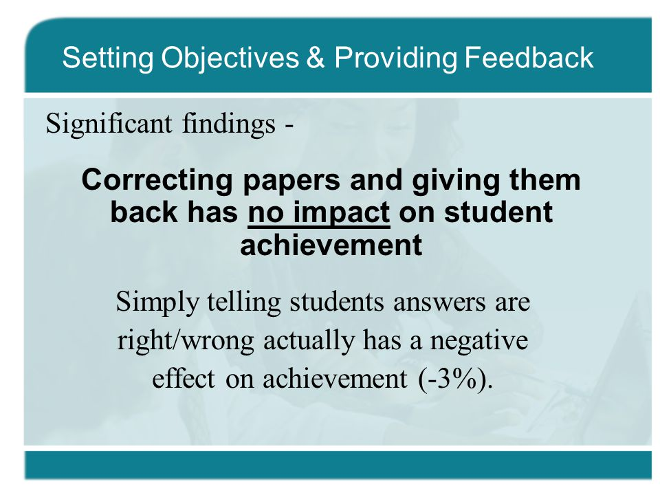 Significant findings - Correcting papers and giving them back has no impact on student achievement Simply telling students answers are right/wrong actually has a negative effect on achievement (-3%).