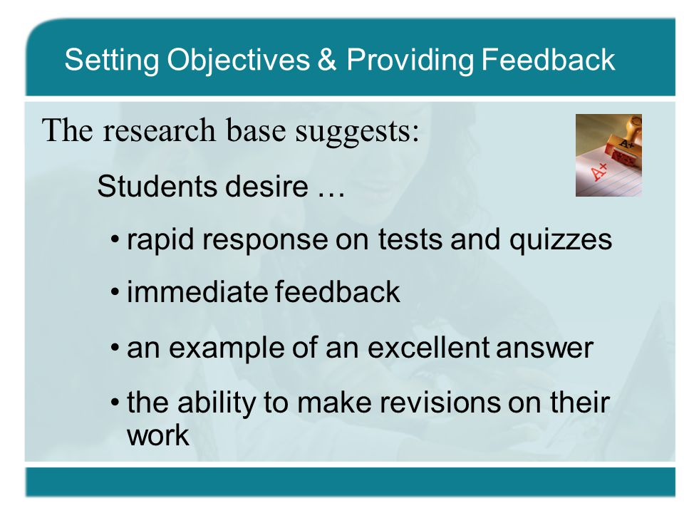The research base suggests: Students desire … rapid response on tests and quizzes immediate feedback an example of an excellent answer the ability to make revisions on their work Setting Objectives & Providing Feedback