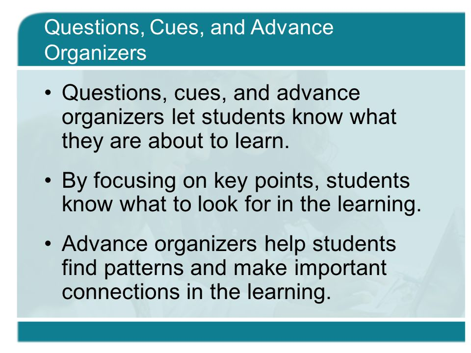 Questions, cues, and advance organizers let students know what they are about to learn.