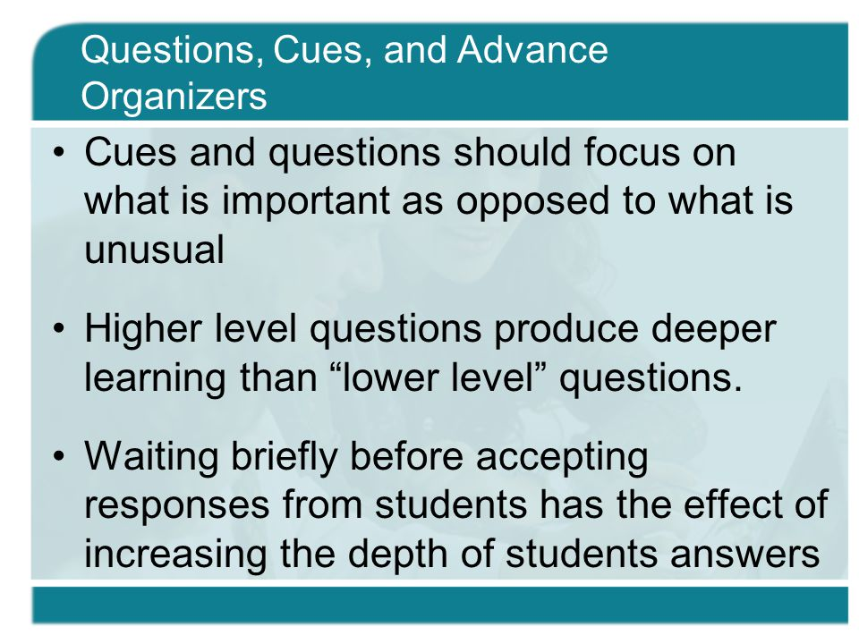 Cues and questions should focus on what is important as opposed to what is unusual Higher level questions produce deeper learning than lower level questions.