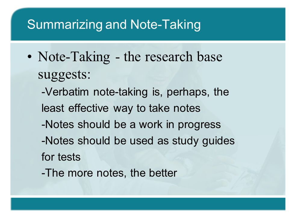 Note-Taking - the research base suggests: -Verbatim note-taking is, perhaps, the least effective way to take notes -Notes should be a work in progress -Notes should be used as study guides for tests -The more notes, the better Summarizing and Note-Taking