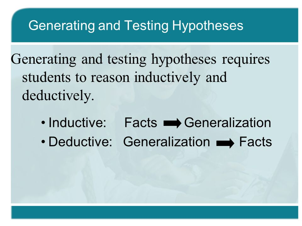 Generating and testing hypotheses requires students to reason inductively and deductively.