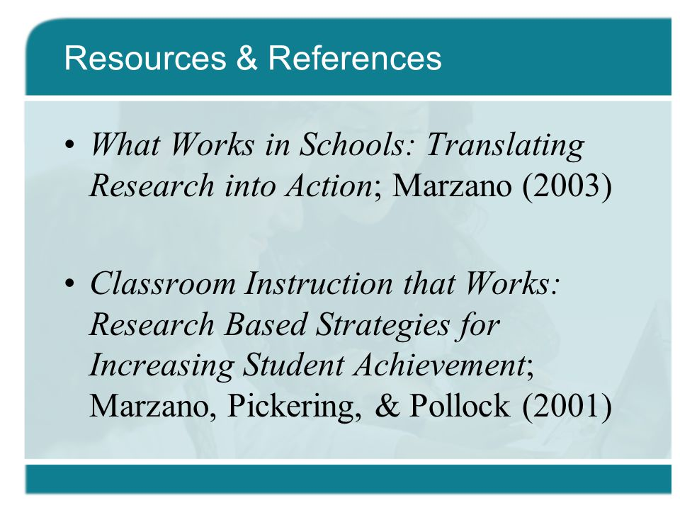 Resources & References What Works in Schools: Translating Research into Action; Marzano (2003) Classroom Instruction that Works: Research Based Strategies for Increasing Student Achievement; Marzano, Pickering, & Pollock (2001)
