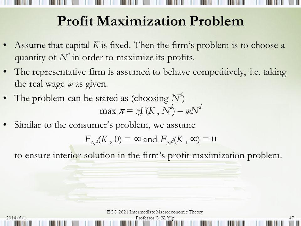 2014/6/1 ECO 2021 Intermediate Macroeconomic Theory Professor C. K. Yip47 Profit Maximization Problem Assume that capital K is fixed. Then the firms p