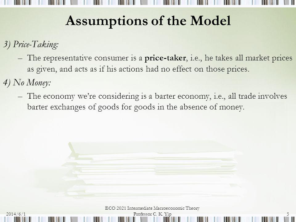 2014/6/1 ECO 2021 Intermediate Macroeconomic Theory Professor C. K. Yip5 Assumptions of the Model 3) Price-Taking: –The representative consumer is a p