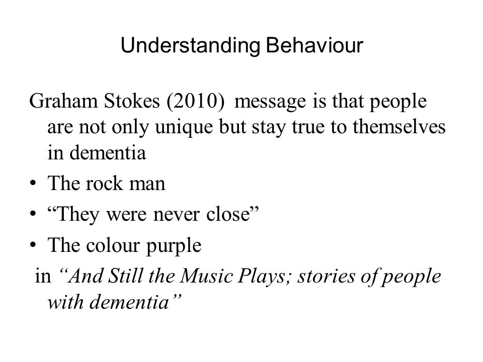 Understanding Behaviour Graham Stokes (2010) message is that people are not only unique but stay true to themselves in dementia The rock man They were never close The colour purple in And Still the Music Plays; stories of people with dementia