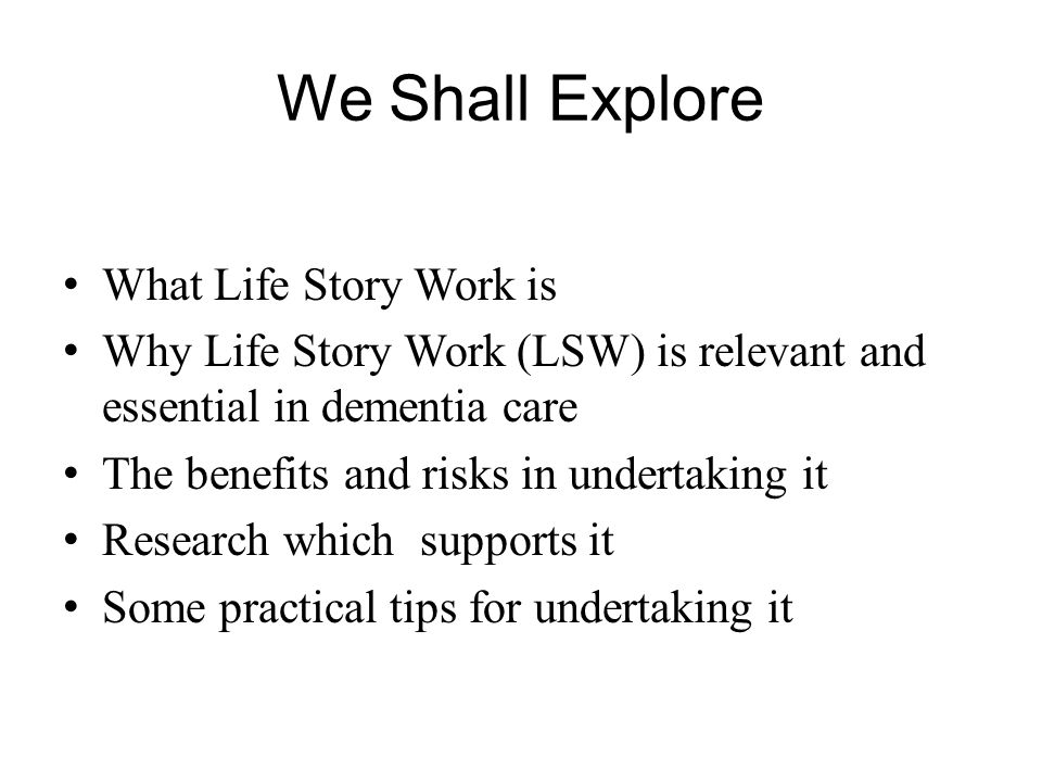 We Shall Explore What Life Story Work is Why Life Story Work (LSW) is relevant and essential in dementia care The benefits and risks in undertaking it Research which supports it Some practical tips for undertaking it