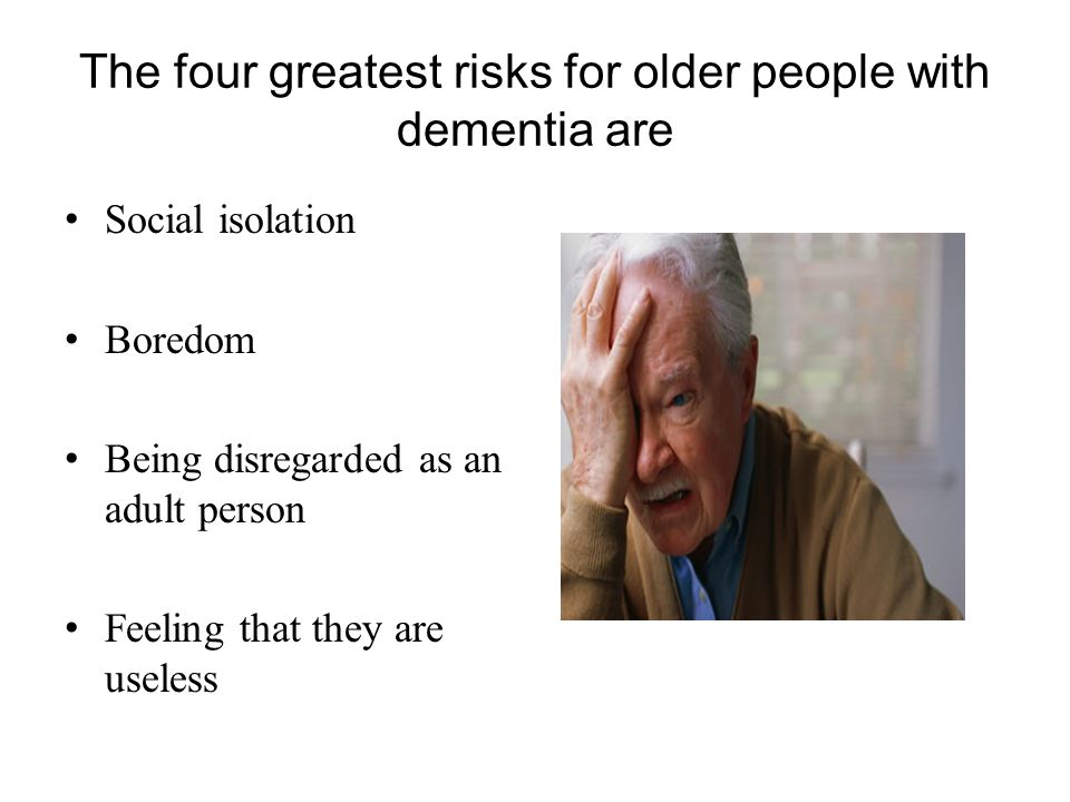 The four greatest risks for older people with dementia are Social isolation Boredom Being disregarded as an adult person Feeling that they are useless