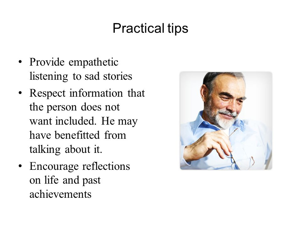 Practical tips Provide empathetic listening to sad stories Respect information that the person does not want included.