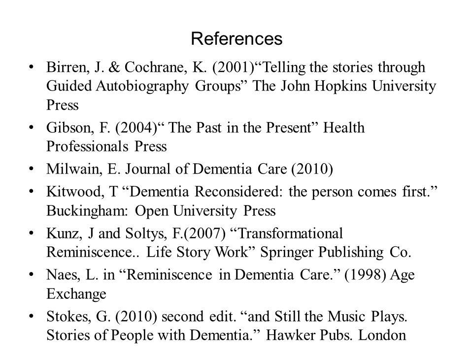 References Birren, J. & Cochrane, K. (2001)Telling the stories through Guided Autobiography Groups The John Hopkins University Press Gibson, F. (2004)