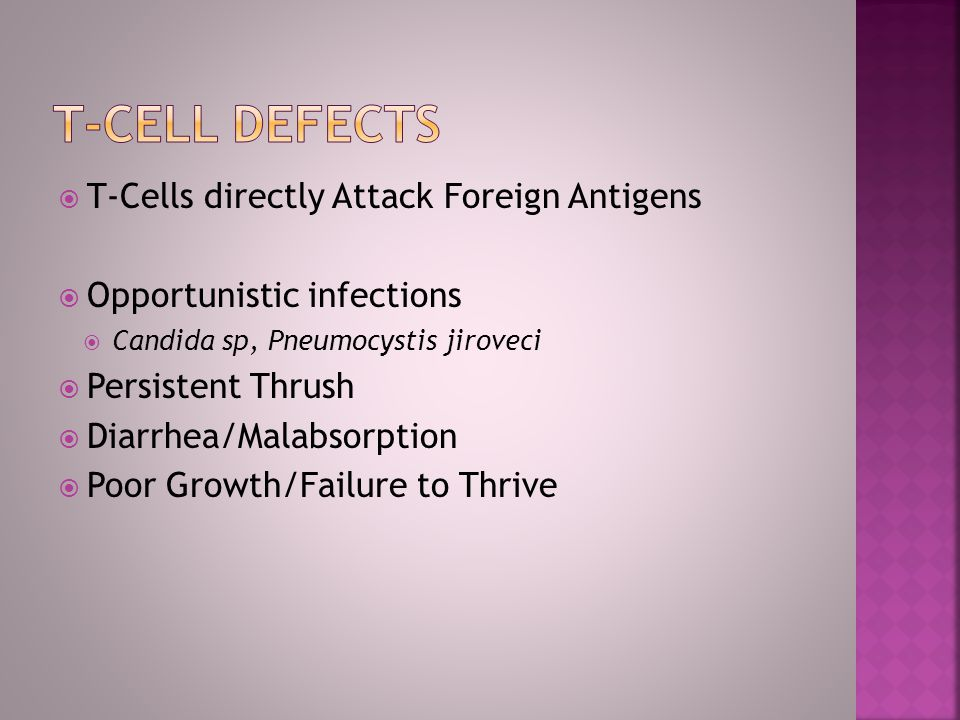 T-Cells directly Attack Foreign Antigens Opportunistic infections Candida sp, Pneumocystis jiroveci Persistent Thrush Diarrhea/Malabsorption Poor Grow