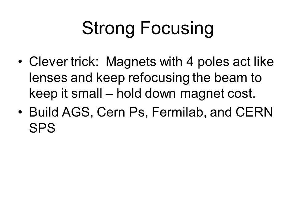 Strong Focusing Clever trick: Magnets with 4 poles act like lenses and keep refocusing the beam to keep it small – hold down magnet cost.