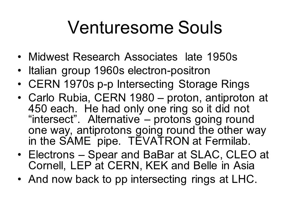 Venturesome Souls Midwest Research Associates late 1950s Italian group 1960s electron-positron CERN 1970s p-p Intersecting Storage Rings Carlo Rubia, CERN 1980 – proton, antiproton at 450 each.
