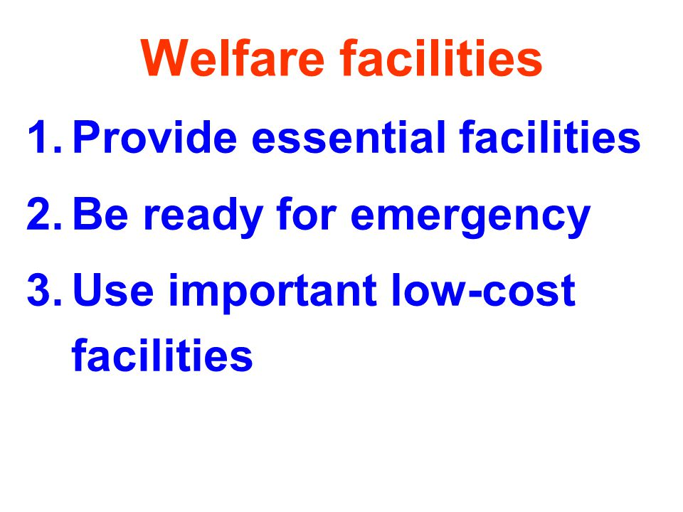 Welfare facilities 1.Provide essential facilities 2.Be ready for emergency 3.Use important low-cost facilities