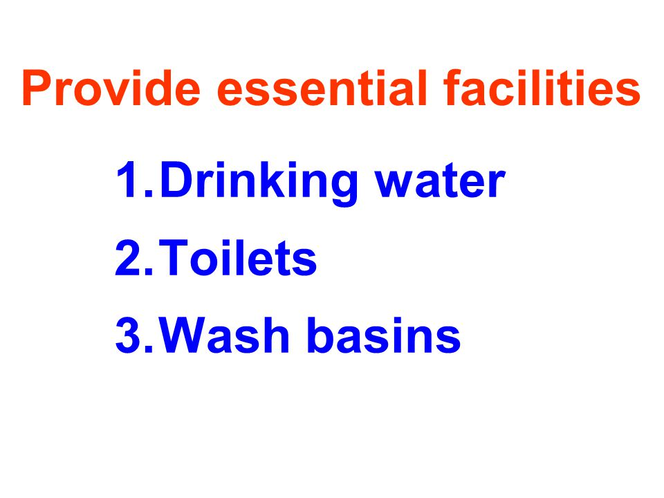 Provide essential facilities 1.Drinking water 2.Toilets 3.Wash basins