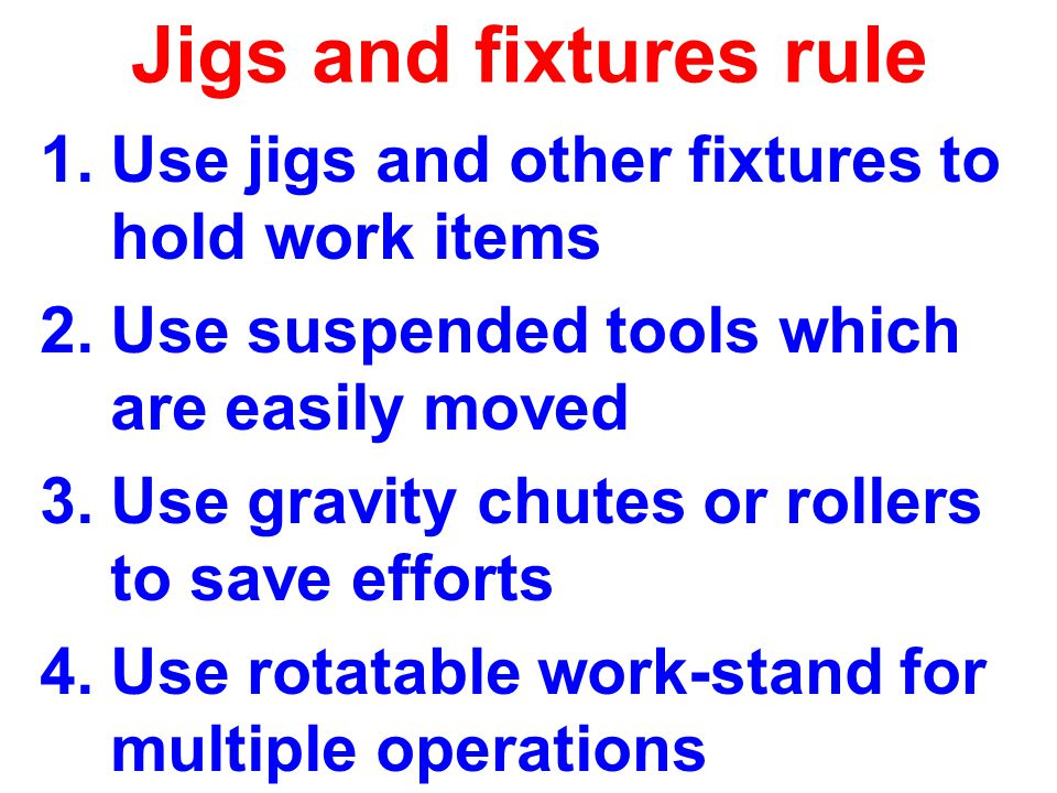 Jigs and fixtures rule 1.Use jigs and other fixtures to hold work items 2.Use suspended tools which are easily moved 3.Use gravity chutes or rollers to save efforts 4.Use rotatable work-stand for multiple operations