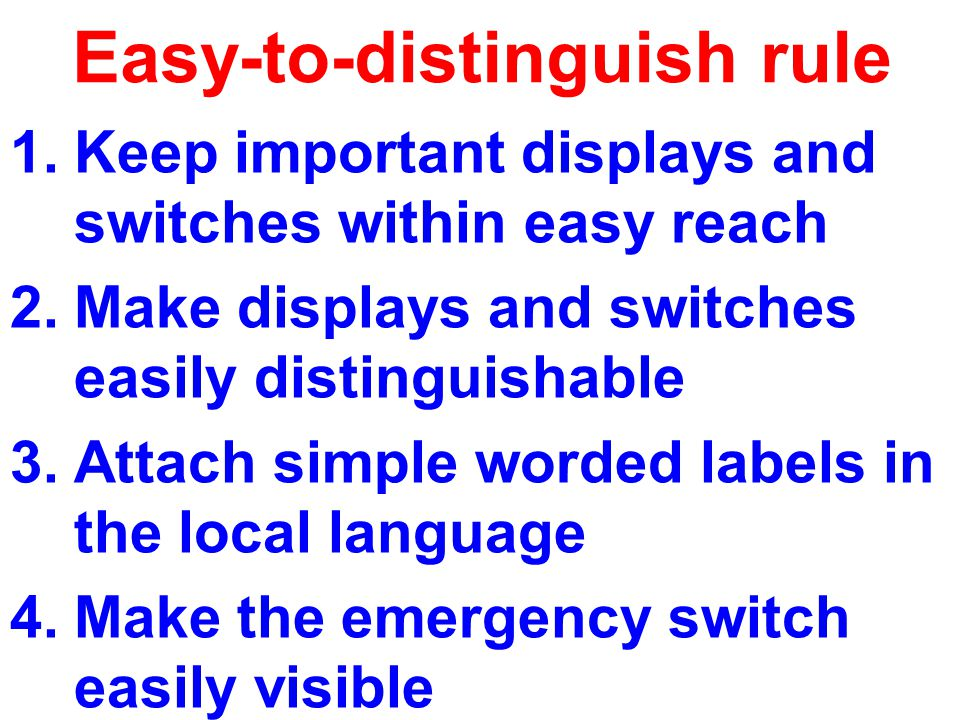 Easy-to-distinguish rule 1.Keep important displays and switches within easy reach 2.Make displays and switches easily distinguishable 3.Attach simple worded labels in the local language 4.Make the emergency switch easily visible