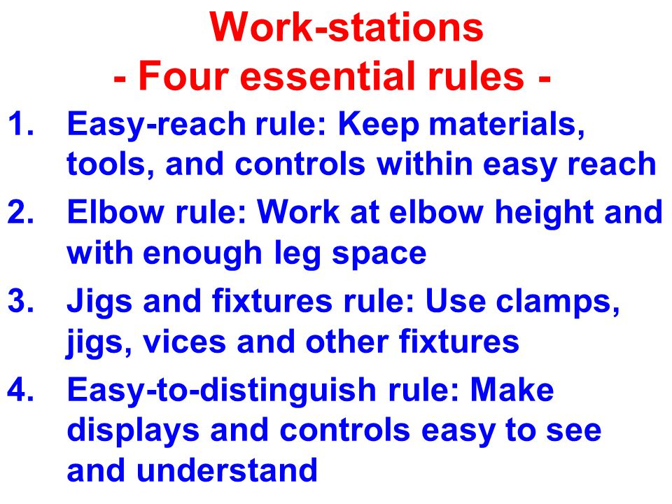 Work-stations - Four essential rules - 1.Easy-reach rule: Keep materials, tools, and controls within easy reach 2.Elbow rule: Work at elbow height and with enough leg space 3.Jigs and fixtures rule: Use clamps, jigs, vices and other fixtures 4.Easy-to-distinguish rule: Make displays and controls easy to see and understand