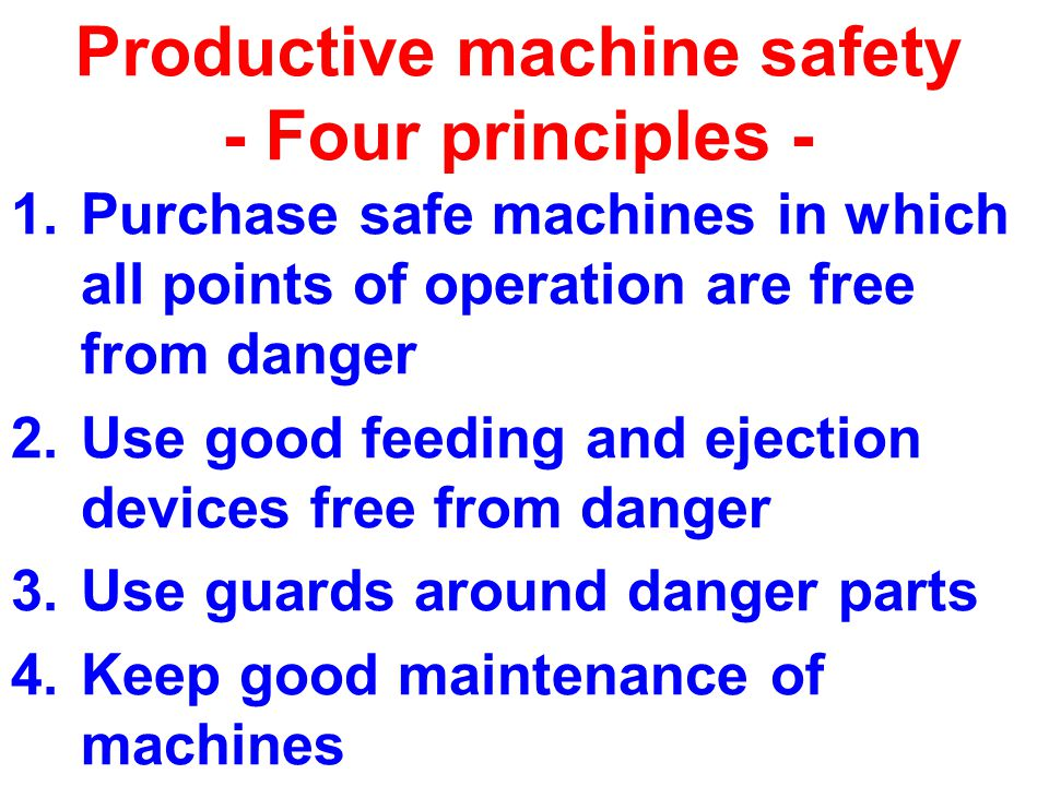 Productive machine safety - Four principles - 1.Purchase safe machines in which all points of operation are free from danger 2.Use good feeding and ejection devices free from danger 3.Use guards around danger parts 4.Keep good maintenance of machines