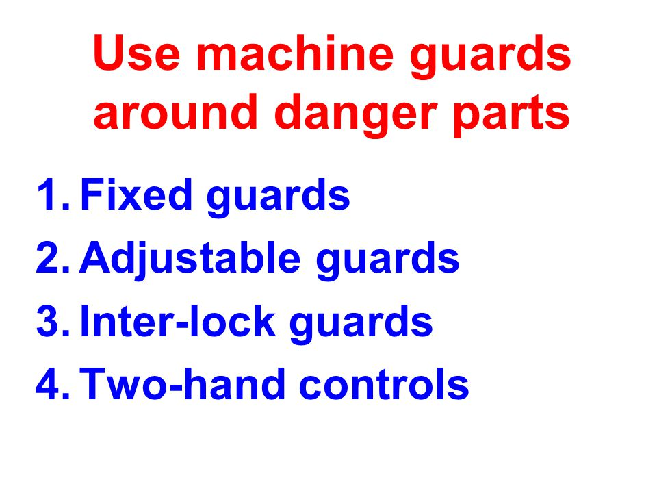 Use machine guards around danger parts 1.Fixed guards 2.Adjustable guards 3.Inter-lock guards 4.Two-hand controls