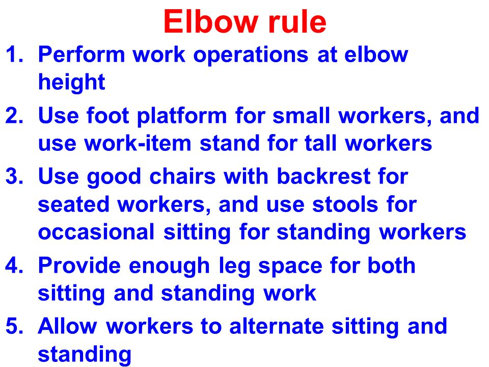 Elbow rule 1.Perform work operations at elbow height 2.Use foot platform for small workers, and use work-item stand for tall workers 3.Use good chairs with backrest for seated workers, and use stools for occasional sitting for standing workers 4.Provide enough leg space for both sitting and standing work 5.Allow workers to alternate sitting and standing
